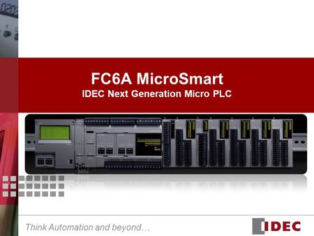 Think Automation and beyond… FC6A MicroSmart IDEC Next Generation Micro PLC.