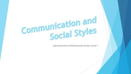 Administrative Professional Series Level 1.  Developing communication skills  Determine our individual social styles.
