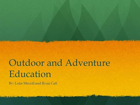 Outdoor and Adventure Education By: Luke Merrill and Ryan Call.