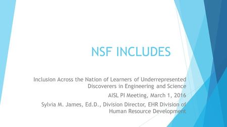 NSF INCLUDES Inclusion Across the Nation of Learners of Underrepresented Discoverers in Engineering and Science AISL PI Meeting, March 1, 2016 Sylvia M.