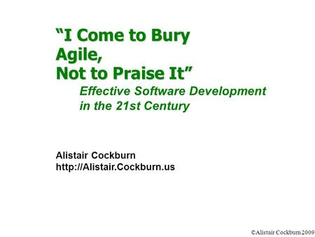 "©Alistair Cockburn 2009 ""I Come to Bury Agile, Not to Praise It"" Effective Software Development in the 21st Century Alistair Cockburn"