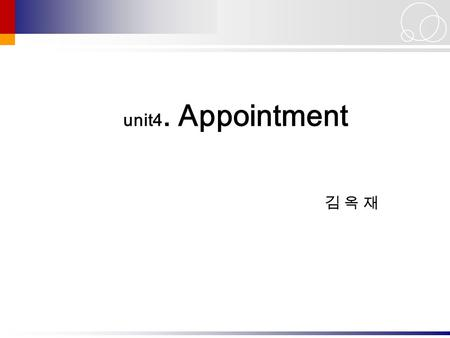 김 옥 재김 옥 재 unit4. Appointment. 1 Core Expressions 1. Let me check my schedule. 2. That's fine with me. 3. I need to make an appointment with Dr. Kim.