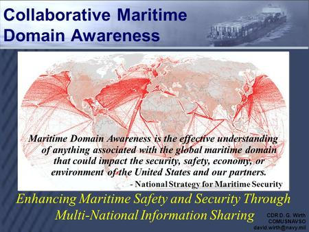 Enhancing Maritime Safety and Security Through Multi-National Information Sharing Collaborative Maritime Domain Awareness Maritime Domain Awareness is.