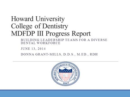 Howard University College of Dentistry MDFDP III Progress Report BUILDING LEADERSHIP TEAMS FOR A DIVERSE DENTAL WORKFORCE JUNE 13, 2014 DONNA GRANT-MILLS,