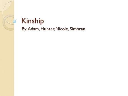 Kinship By: Adam, Hunter, Nicole, Simhran. Kinship is Important Kinship- a culturally defined relationship established on the basis of blood ties or through.