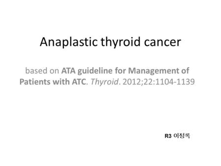 Anaplastic thyroid cancer based on ATA guideline for Management of Patients with ATC. Thyroid. 2012;22:1104-1139 R3 이정록.