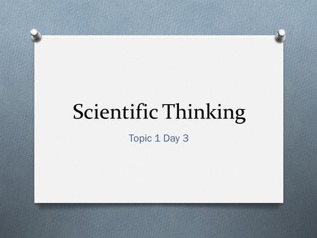 Scientific Thinking Topic 1 Day 3. Today you will… O Evaluate the merits of scientific explanations produced by others. O Identify examples of scientific.