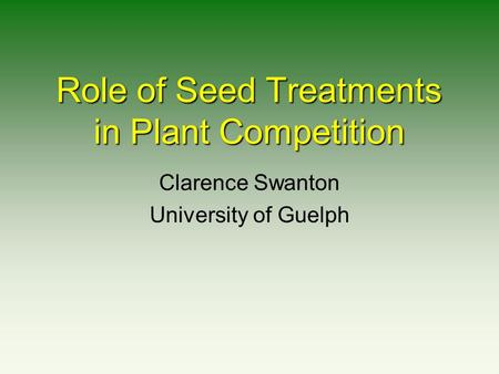 Role of Seed Treatments in Plant Competition Clarence Swanton University of Guelph.