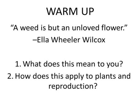 "WARM UP ""A weed is but an unloved flower."" –Ella Wheeler Wilcox 1.What does this mean to you? 2.How does this apply to plants and reproduction?"