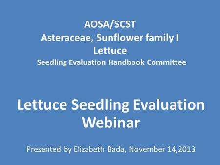 AOSA/SCST Asteraceae, Sunflower family I Lettuce Seedling Evaluation Handbook Committee Lettuce Seedling Evaluation Webinar Presented by Elizabeth Bada,