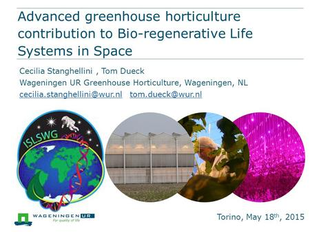 Advanced greenhouse horticulture contribution to Bio-regenerative Life Systems in Space Torino, May 18 th, 2015 Cecilia Stanghellini, Tom Dueck Wageningen.