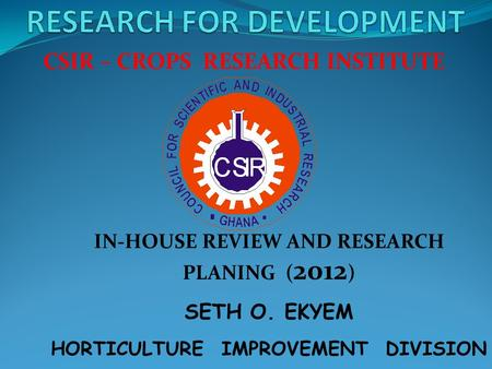CSIR – CROPS RESEARCH INSTITUTE IN-HOUSE REVIEW AND RESEARCH PLANING ( 2012 ) SETH O. EKYEM HORTICULTURE IMPROVEMENT DIVISION.