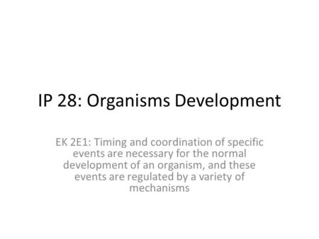 IP 28: Organisms Development EK 2E1: Timing and coordination of specific events are necessary for the normal development of an organism, and these events.