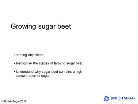 © British Sugar 2010 Growing sugar beet Learning objectives: Recognise the stages of farming sugar beet Understand why sugar beet contains a high concentration.