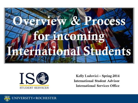 Overview & Process for incoming International Students Kelly Ludovici – Spring 2014 International Student Advisor International Services Office Kelly Ludovici.
