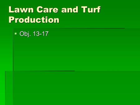 Lawn Care and Turf Production  Obj. 13-17. Turfgrass Industry Scope and Types A.Turf Industry Types 1. 4 main types of turf a. Lawns b. Golf courses.