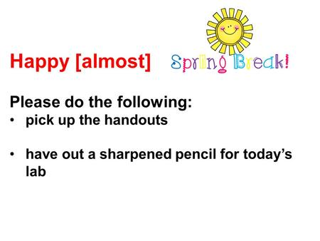 Happy [almost] Please do the following: pick up the handouts have out a sharpened pencil for today's lab.