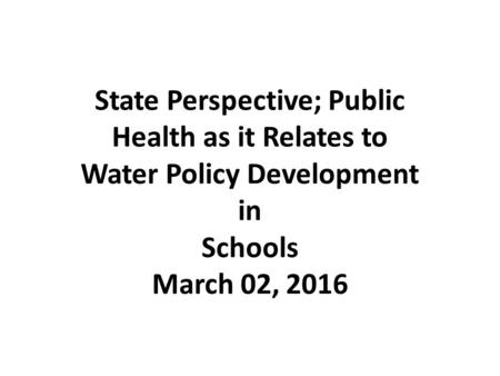State Perspective; Public Health as it Relates to Water Policy Development in Schools March 02, 2016.