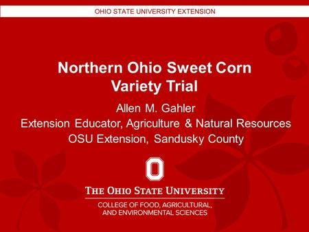 Northern Ohio Sweet Corn Variety Trial Allen M. Gahler Extension Educator, Agriculture & Natural Resources OSU Extension, Sandusky County.