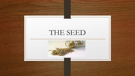 "THE SEED. Which came first…the Plant or the Seed? Genesis 1:11 Then God said, ""Let the earth produce vegetation: seed-bearing plants and fruit trees on."