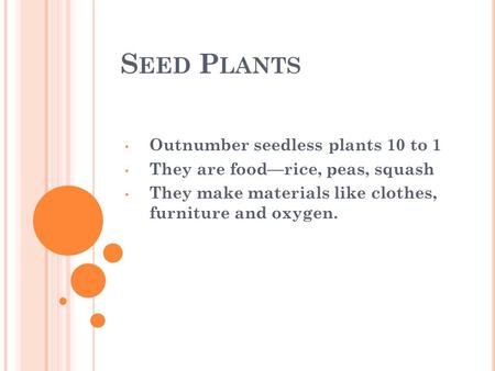 S EED P LANTS Outnumber seedless plants 10 to 1 They are food—rice, peas, squash They make materials like clothes, furniture and oxygen.