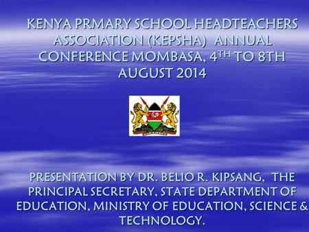 KENYA PRMARY SCHOOL HEADTEACHERS ASSOCIATION (KEPSHA) ANNUAL CONFERENCE MOMBASA, 4 TH TO 8TH AUGUST 2014 PRESENTATION BY DR. BELIO R. KIPSANG, THE PRINCIPAL.