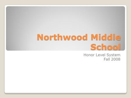 Northwood Middle School Honor Level System Fall 2008.