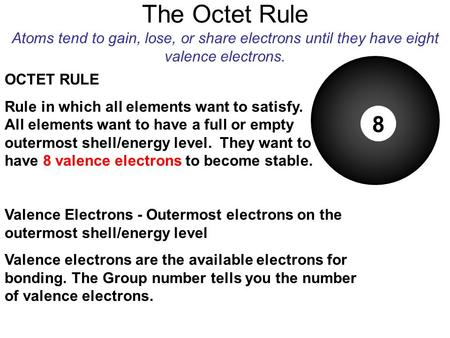 The Octet Rule Atoms tend to gain, lose, or share electrons until they have eight valence electrons. 8 Valence Electrons - Outermost electrons on the.