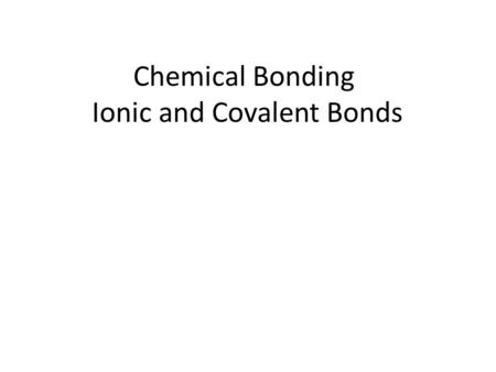 Chemical Bonding Ionic and Covalent Bonds. What is a chemical bond? An attractive force that holds two atoms together Can form by – The attraction of.