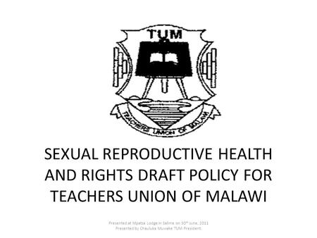 SEXUAL REPRODUCTIVE HEALTH AND RIGHTS DRAFT POLICY FOR TEACHERS UNION OF MALAWI Presented at Mpatsa Lodge in Salima on 30 th June, 2011 Presented by Chauluka.