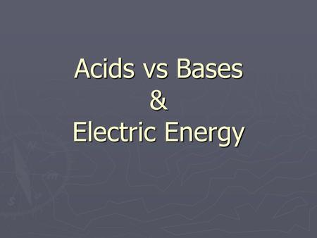 Acids vs Bases & Electric Energy. Every Day Acids & Bases: Acids: ► Orange Juice ► tomatoes ► Lemons ► Apples Bases: ► Soap ► Baking Soda ► Drain Cleaner.