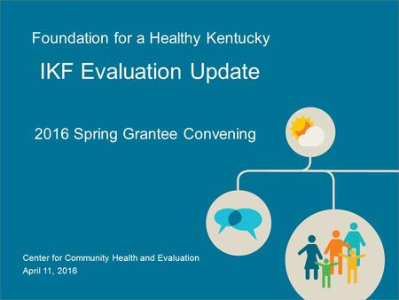 2016 Spring Grantee Convening IKF Evaluation Update Center for Community Health and Evaluation April 11, 2016 Foundation for a Healthy Kentucky.