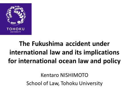 The Fukushima accident under international law and its implications for international ocean law and policy Kentaro NISHIMOTO School of Law, Tohoku University.