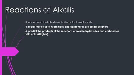 Reactions of Alkalis 3. understand that alkalis neutralise acids to make salts 4. recall that soluble hydroxides and carbonates are alkalis (Higher) 5.