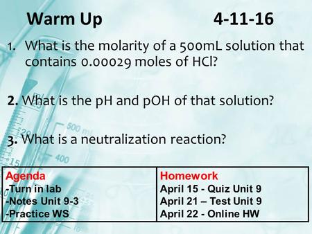 Warm Up 4-11-16 1.What is the molarity of a 500mL solution that contains 0.00029 moles of HCl? 2. What is the pH and pOH of that solution? 3. What is a.