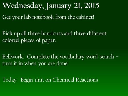 Wednesday, January 21, 2015 Get your lab notebook from the cabinet! Pick up all three handouts and three different colored pieces of paper. Bellwork: Complete.