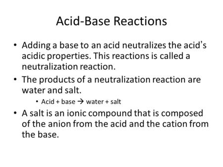 Acid-Base Reactions Adding a base to an acid neutralizes the acid ' s acidic properties. This reactions is called a neutralization reaction. The products.