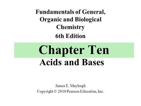 Chapter Ten Acids and Bases Fundamentals of General, Organic and Biological Chemistry 6th Edition James E. Mayhugh Copyright © 2010 Pearson Education,