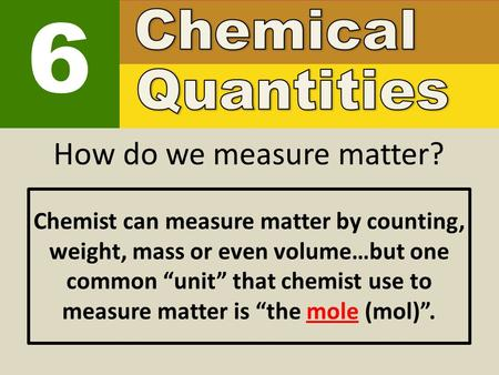 "6 How do we measure matter? Chemist can measure matter by counting, weight, mass or even volume…but one common ""unit"" that chemist use to measure matter."
