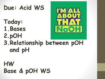Due: Acid WS Today: 1.Bases 2.pOH 3.Relationship between pOH and pH HW Base & pOH WS.