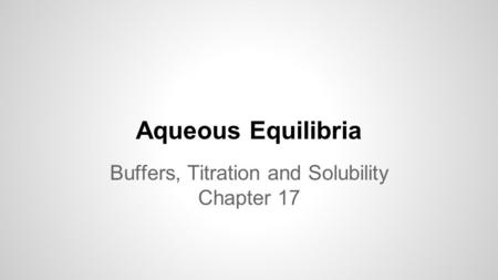 Aqueous Equilibria Buffers, Titration and Solubility Chapter 17.