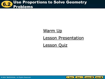 6.2 Warm Up Warm Up Lesson Quiz Lesson Quiz Lesson Presentation Lesson Presentation Use Proportions to Solve Geometry Problems.