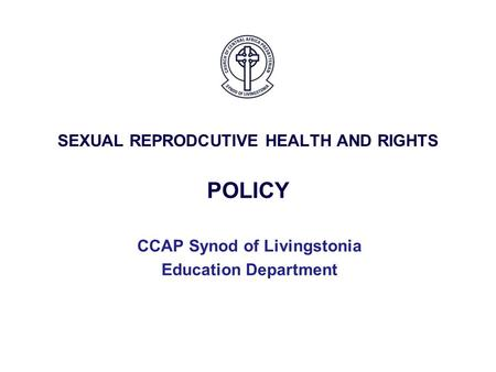 SEXUAL REPRODCUTIVE HEALTH AND RIGHTS POLICY CCAP Synod of Livingstonia Education Department.