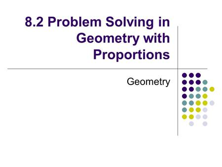 8.2 Problem Solving in Geometry with Proportions Geometry.