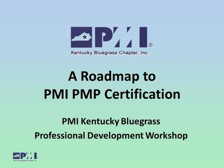 A Roadmap to PMI PMP Certification PMI Kentucky Bluegrass Professional Development Workshop.