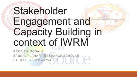 Stakeholder Engagement and Capacity Building in context of IWRM PROF A K GOSAIN SANKALP LAHARI (RESEARCH SCHOLAR) IIT DELHI – CWC – EWATER.