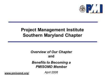 Project Management Institute Southern Maryland Chapter Overview of Our Chapter and Benefits to Becoming a PMISOMD Member April 2008 www.pmisomd.org/