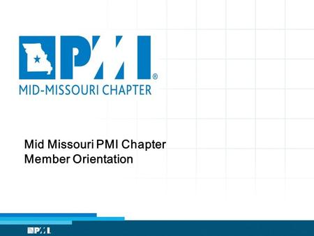 Mid Missouri PMI Chapter Member Orientation. Provide an overview of: The Project Management Institute (PMI) The PMI Mid Missouri Chapter Member Benefits.