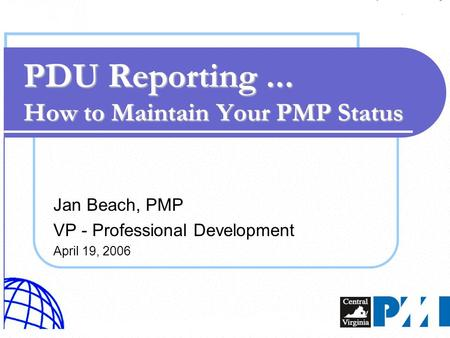 Jan Beach, PMP VP - Professional Development April 19, 2006 PDU Reporting... How to Maintain Your PMP Status.