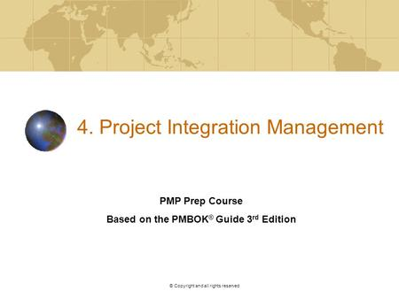 V. 2. © Copyright and all rights reserved 4. Project Integration Management PMP Prep Course Based on the PMBOK ® Guide 3 rd Edition.